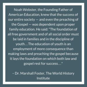 """Noah Webster, the Founding Father of American Education, knew that the success of our entire society — and even the preaching of the Gospel — was dependent upon proper family education. He said: """"The foundation of all free government and of all social order must be laid in families and in the discipline of youth…The education of youth is an employment of more consequence than making laws and preaching the gospel because it lays the foundation on which both law and gospel rest for success…"""" – Dr. Marshall Foster, The World History Institute"""